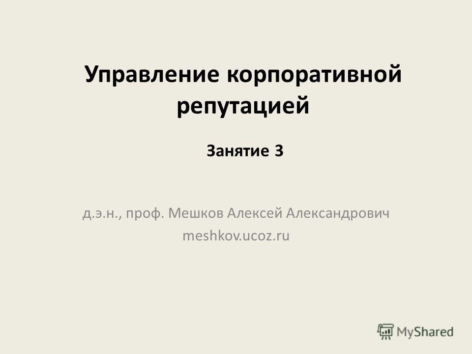 Управление корпоративной репутацией д.э.н., проф. Мешков Алексей Александрович meshkov.ucoz.ru Занятие 3