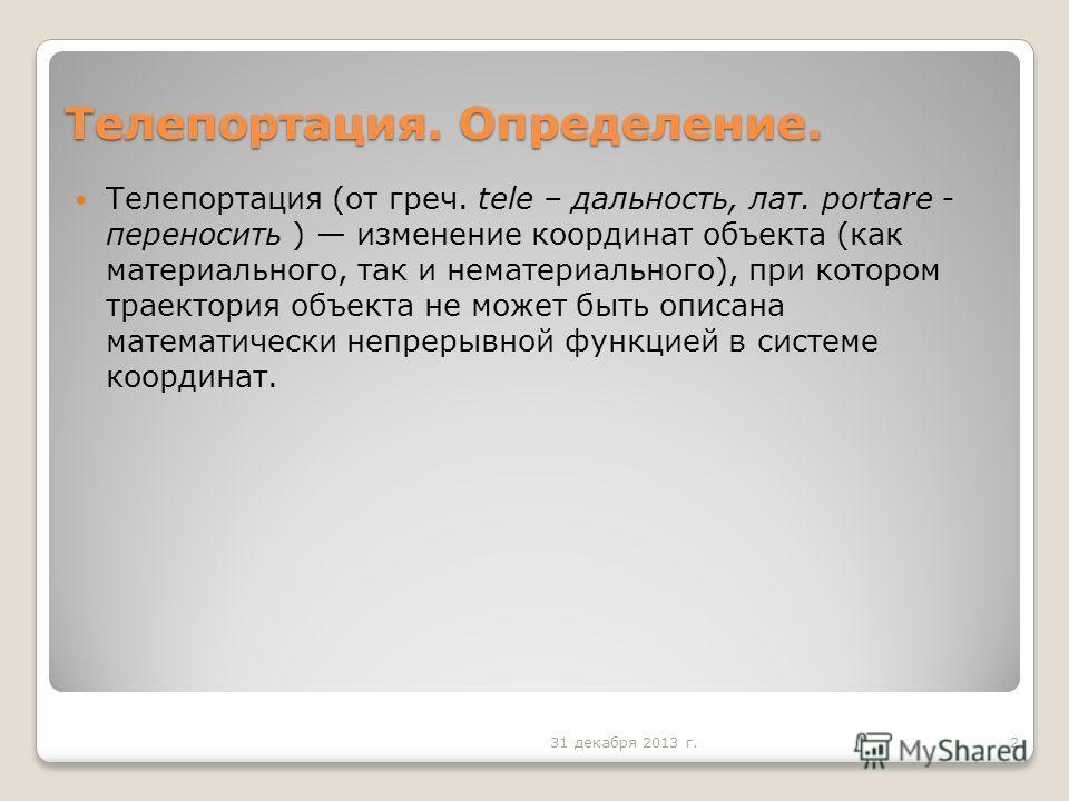 Телепортация. Определение. Телепортация (от греч. tele – дальность, лат. portare - переносить ) изменение координат объекта (как материального, так и нематериального), при котором траектория объекта не может быть описана математически непрерывной фун