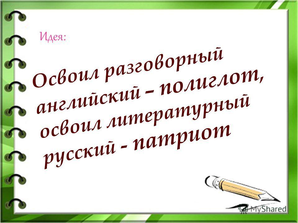 Освоил разговорный английский – полиглот, освоил литературный русский - патриот Идея: