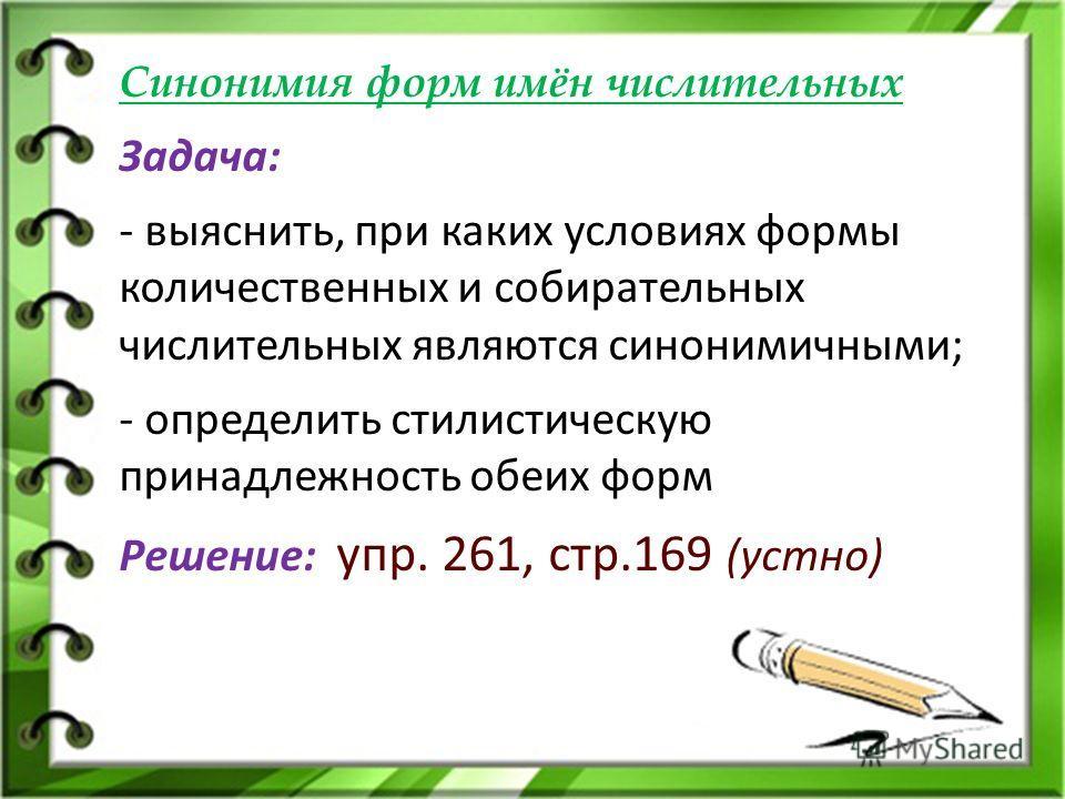 Синонимия форм имён числительных Задача: - выяснить, при каких условиях формы количественных и собирательных числительных являются синонимичными; - определить стилистическую принадлежность обеих форм Решение: упр. 261, стр.169 (устно)