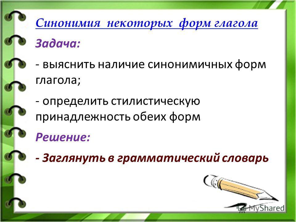 Синонимия некоторых форм глагола Задача: - выяснить наличие синонимичных форм глагола; - определить стилистическую принадлежность обеих форм Решение: - Заглянуть в грамматический словарь