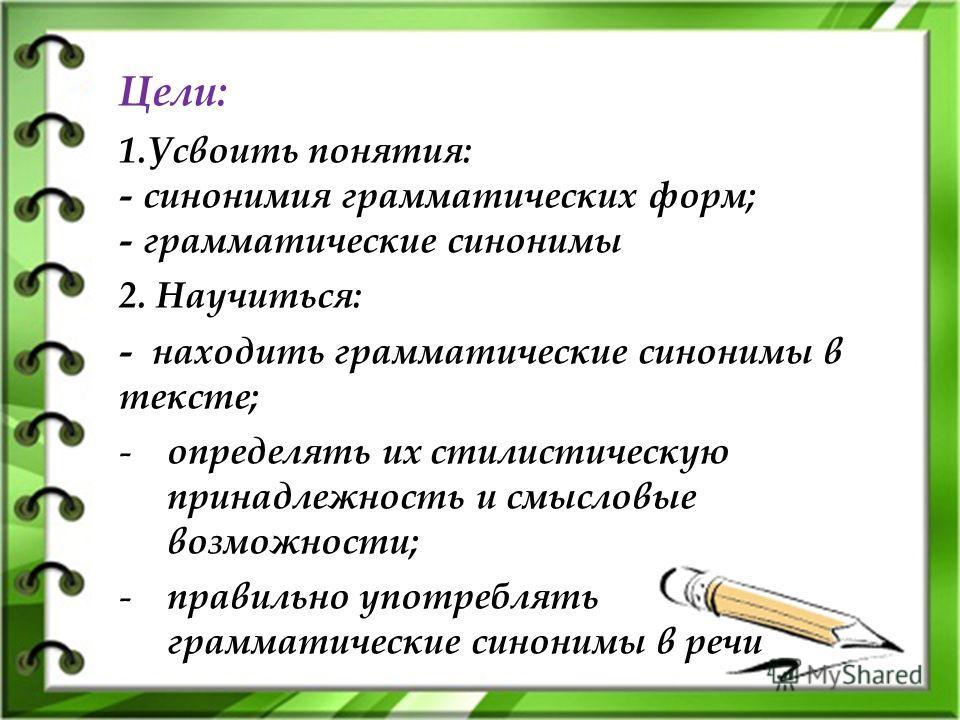 Цели: 1.Усвоить понятия: - синонимия грамматических форм; - грамматические синонимы 2. Научиться: - находить грамматические синонимы в тексте; - определять их стилистическую принадлежность и смысловые возможности; - правильно употреблять грамматическ