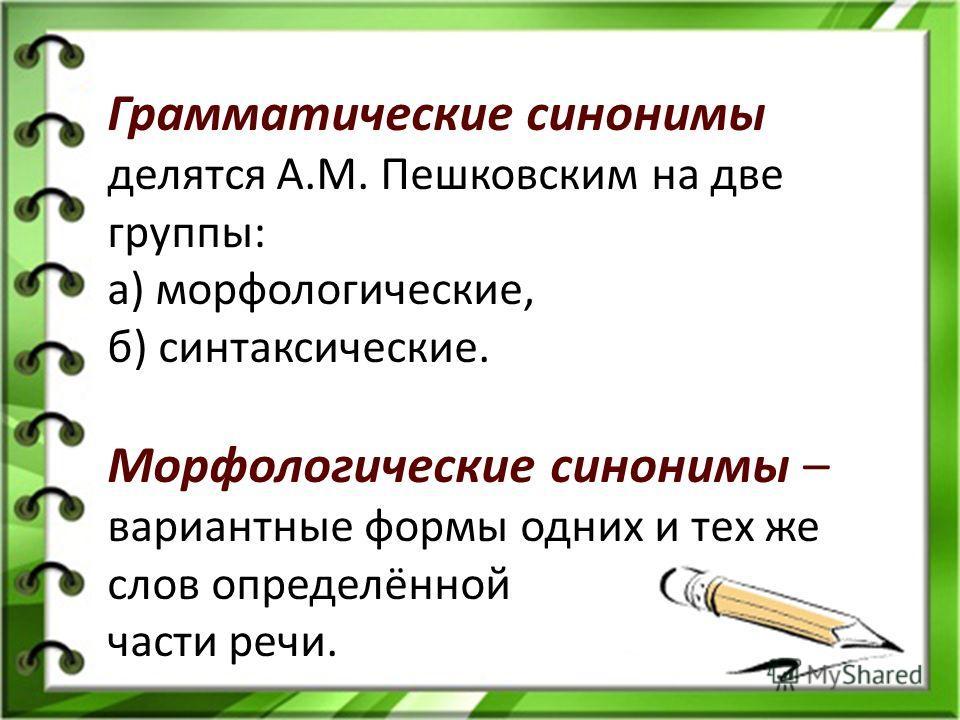 Грамматические синонимы делятся А.М. Пешковским на две группы: а) морфологические, б) синтаксические. Морфологические синонимы – вариантные формы одних и тех же слов определённой части речи.