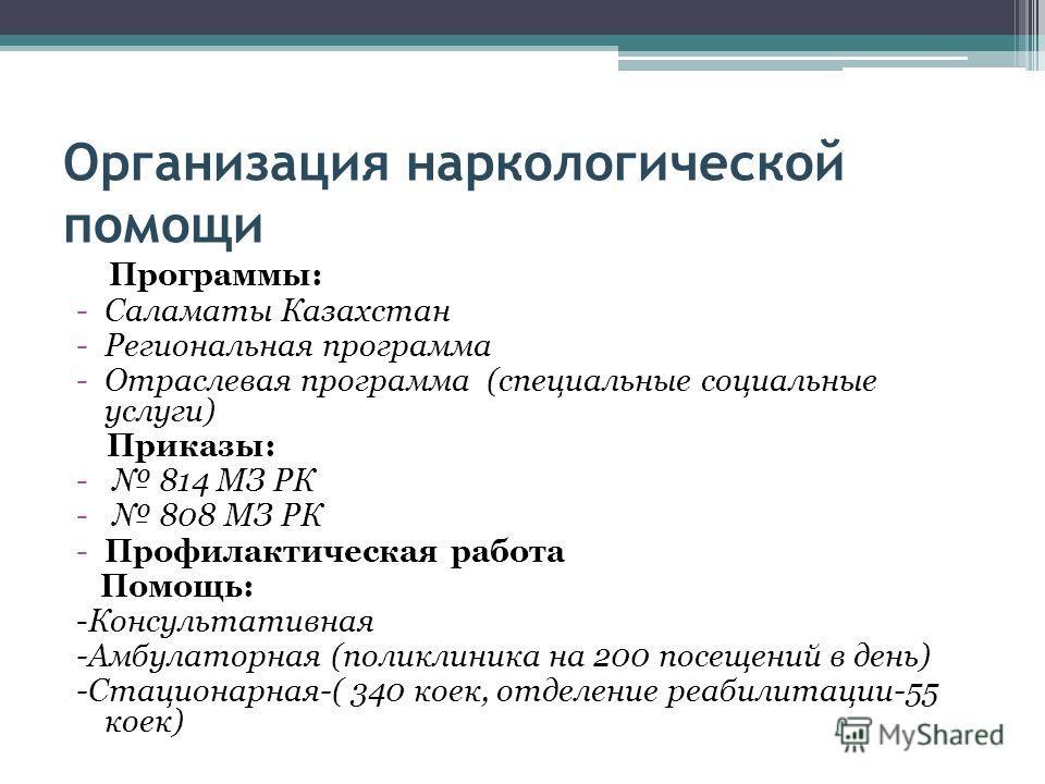 Организация наркологической помощи Программы: -Саламаты Казахстан -Региональная программа -Отраслевая программа (специальные социальные услуги) Приказы: - 814 МЗ РК - 808 МЗ РК -Профилактическая работа Помощь: -Консультативная -Амбулаторная (поликлин