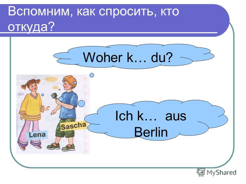 Вспомним, как спросить, кто откуда? Woher k… du? Ich k… aus Berlin