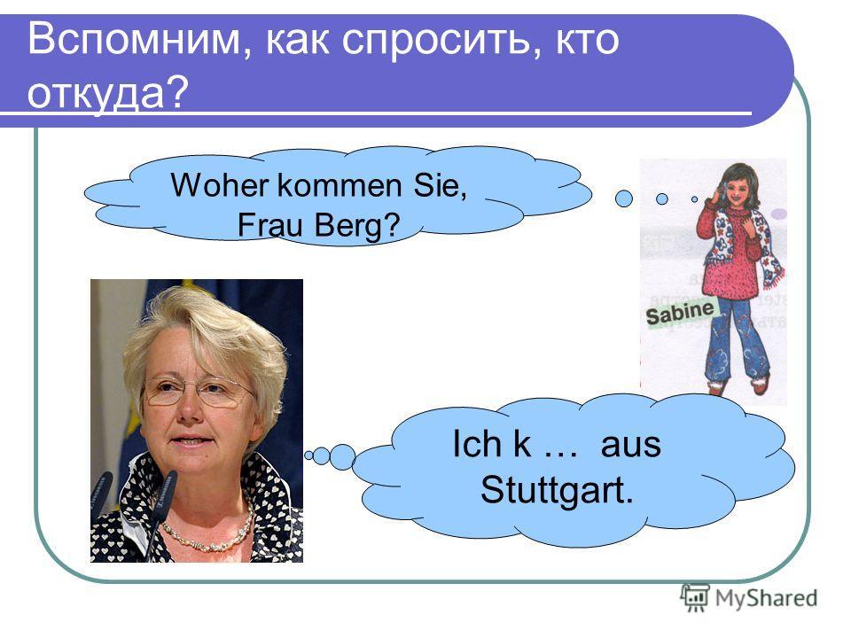 Вспомним, как спросить, кто откуда? Woher kommen Sie, Frau Berg? Ich k … aus Stuttgart.