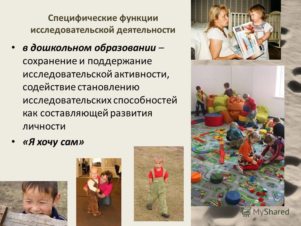 Специфические функции исследовательской деятельности в дошкольном образовании – сохранение и поддержание исследовательской активности, содействие становлению исследовательских способностей как составляющей развития личности «Я хочу сам»