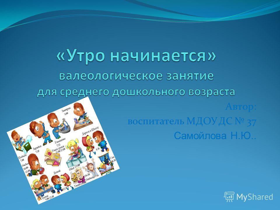 Автор: воспитатель МДОУ ДС 37 Самойлова Н.Ю..