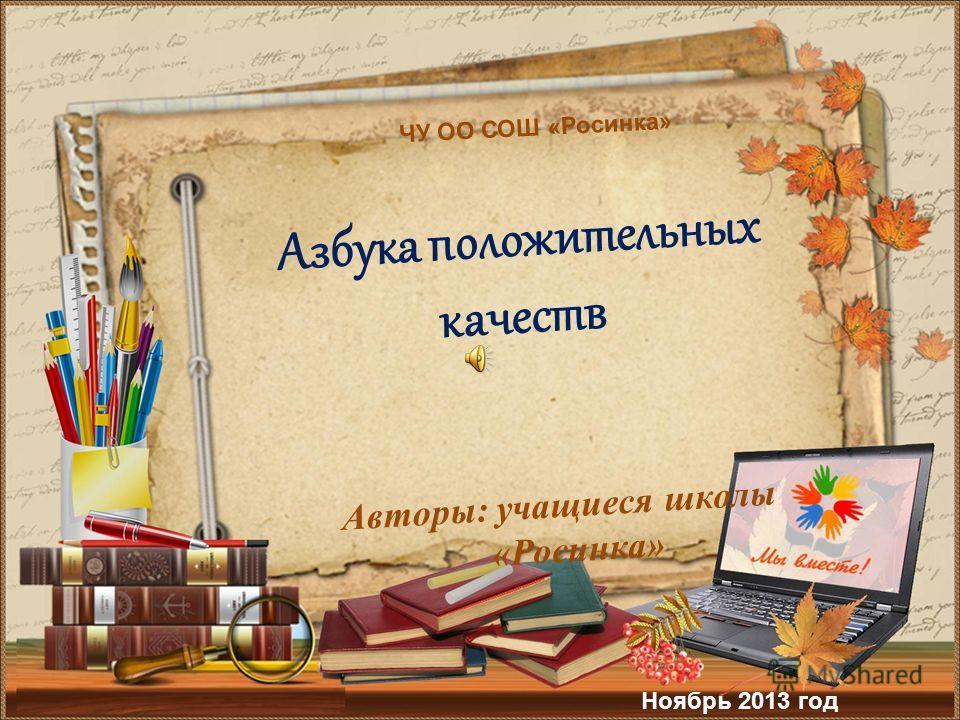 Авторы: учащиеся школы «Росинка» Азбука положительных качеств ЧУ ОО СОШ «Росинка» Ноябрь 2013 год