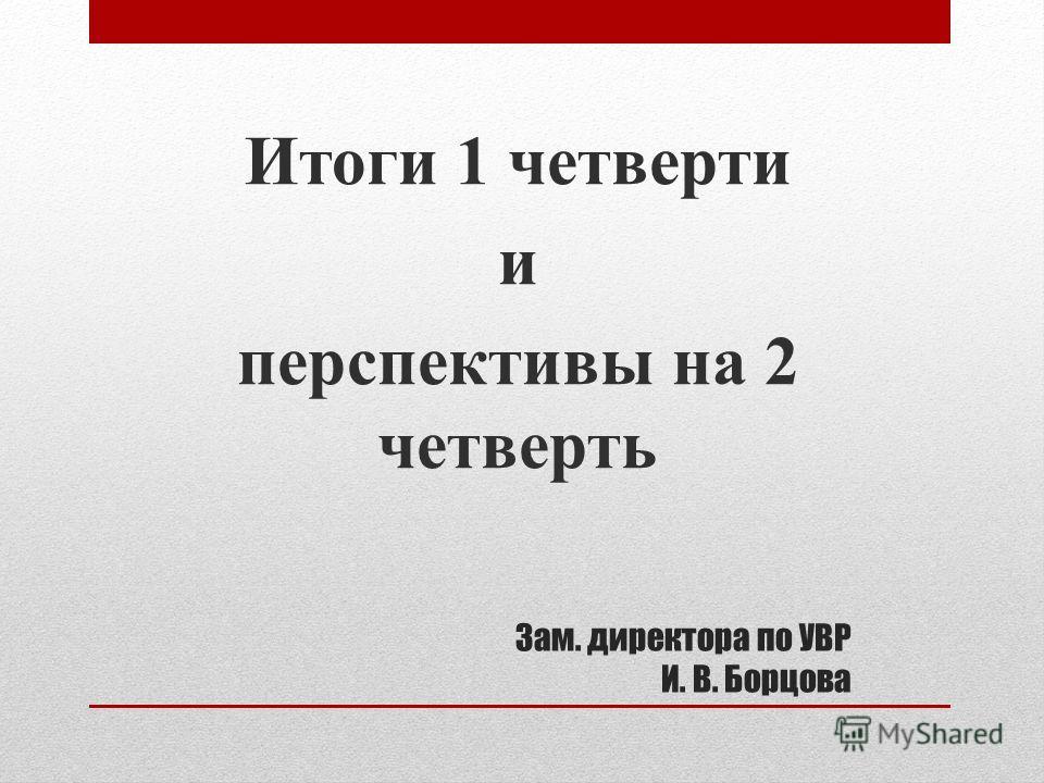 Зам. директора по УВР И. В. Борцова Итоги 1 четверти и перспективы на 2 четверть