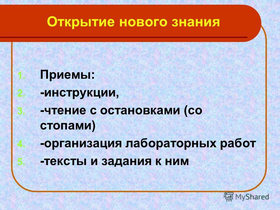 Открытие нового знания 1. Приемы: 2. -инструкции, 3. -чтение с остановками (со стопами) 4. -организация лабораторных работ 5. -тексты и задания к ним