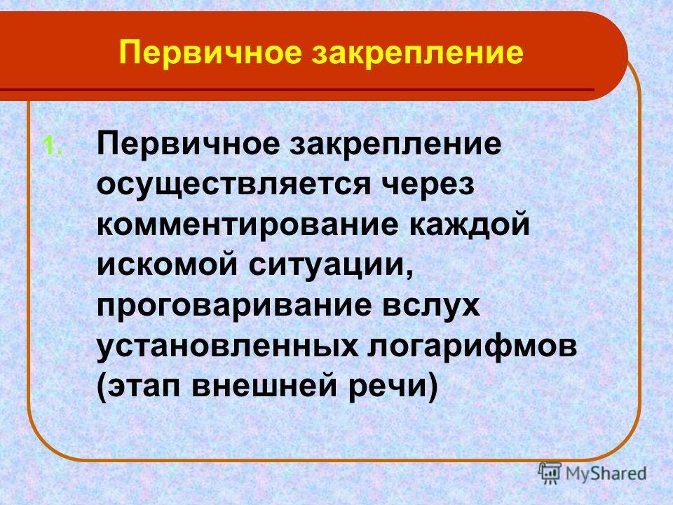 Первичное закрепление 1. Первичное закрепление осуществляется через комментирование каждой искомой ситуации, проговаривание вслух установленных логарифмов (этап внешней речи)