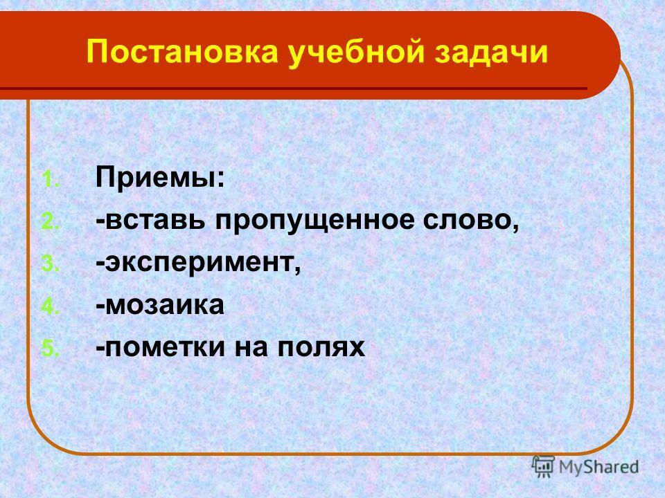 Постановка учебной задачи 1. Приемы: 2. -вставь пропущенное слово, 3. -эксперимент, 4. -мозаика 5. -пометки на полях