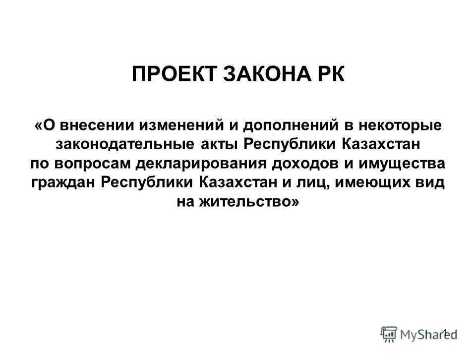 ПРОЕКТ ЗАКОНА РК «О внесении изменений и дополнений в некоторые законодательные акты Республики Казахстан по вопросам декларирования доходов и имущества граждан Республики Казахстан и лиц, имеющих вид на жительство» 1