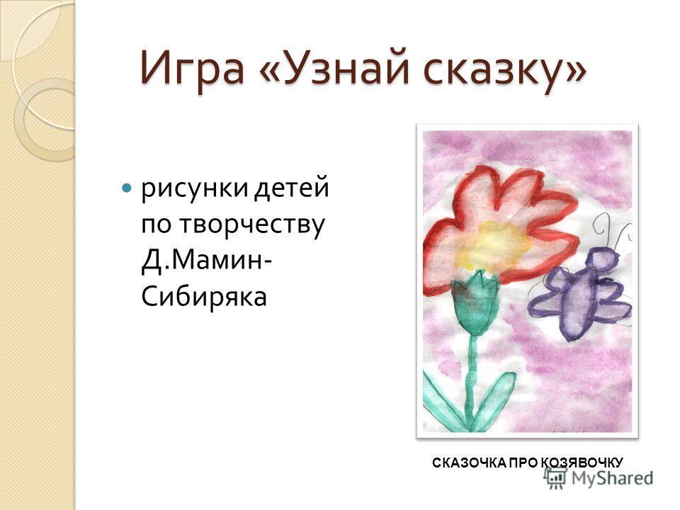 Игра « Узнай сказку » СКАЗОЧКА ПРО КОЗЯВОЧКУ рисунки детей по творчеству Д. Мамин - Сибиряка