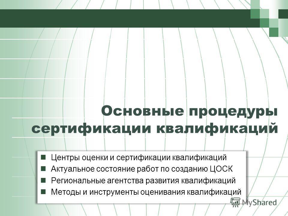 Основные процедуры сертификации квалификаций Центры оценки и сертификации квалификаций Актуальное состояние работ по созданию ЦОСК Региональные агентства развития квалификаций Методы и инструменты оценивания квалификаций