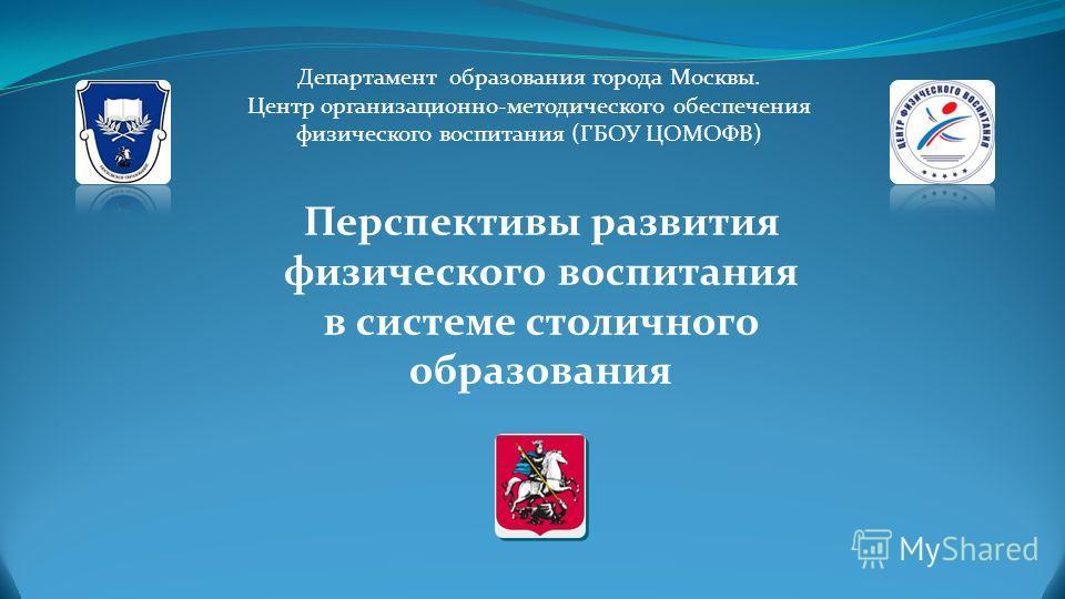 Перспективы развития физического воспитания в системе столичного образования Департамент образования города Москвы. Центр организационно-методического обеспечения физического воспитания (ГБОУ ЦОМОФВ)