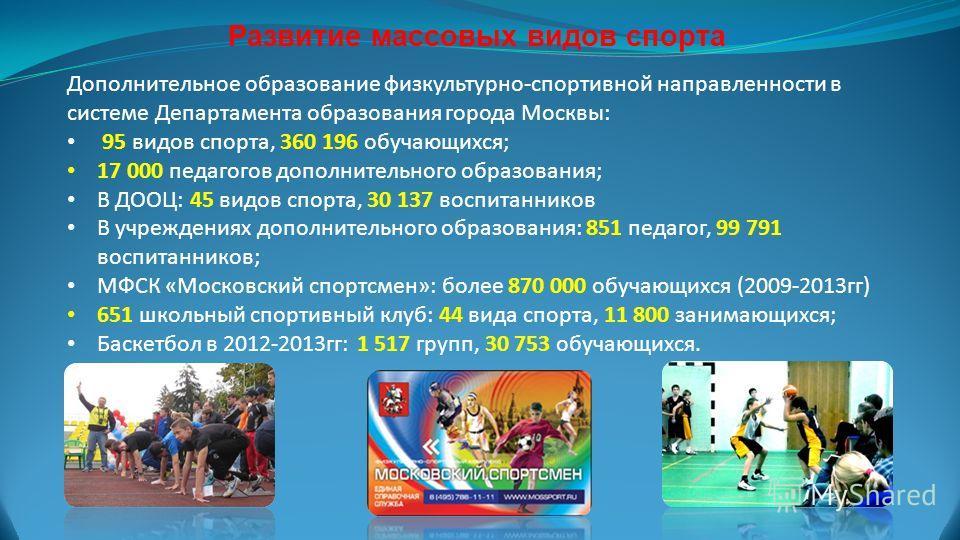 Развитие массовых видов спорта Дополнительное образование физкультурно-спортивной направленности в системе Департамента образования города Москвы: 95 видов спорта, 360 196 обучающихся; 17 000 педагогов дополнительного образования; В ДООЦ: 45 видов сп