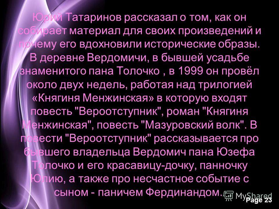 Page 23 Юрий Татаринов рассказал о том, как он собирает материал для своих произведений и почему его вдохновили исторические образы. В деревне Вердомичи, в бывшей усадьбе знаменитого пана Толочко, в 1999 он провёл около двух недель, работая над трило