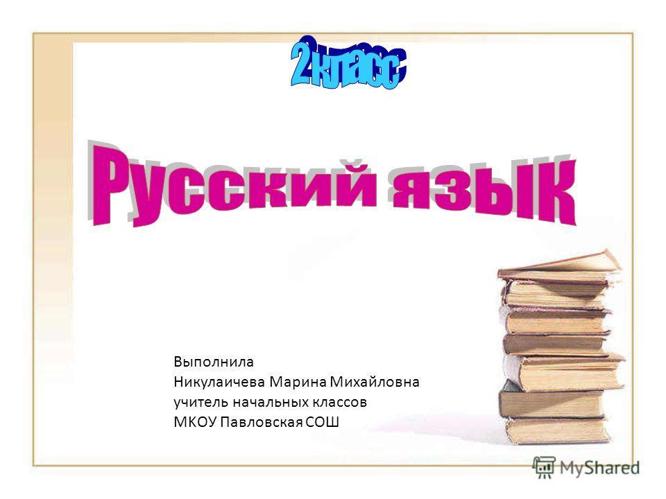 Выполнила Никулаичева Марина Михайловна учитель начальных классов MKОУ Павловская СОШ