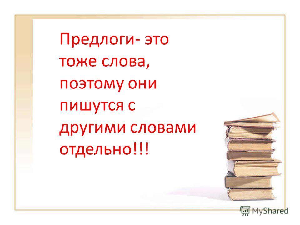 Предлоги- это тоже слова, поэтому они пишутся с другими словами отдельно!!!