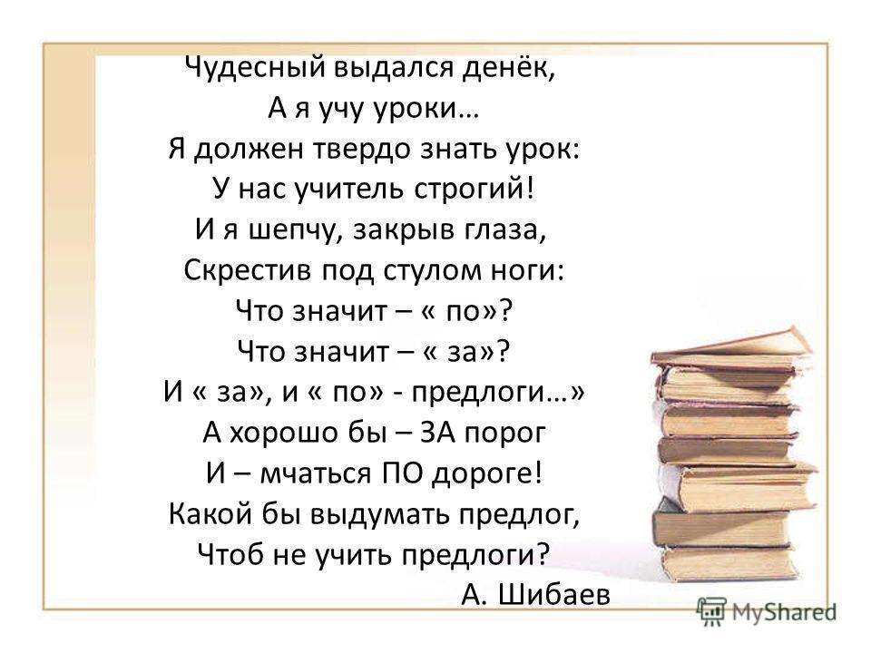 Чудесный выдался денёк, А я учу уроки… Я должен твердо знать урок: У нас учитель строгий! И я шепчу, закрыв глаза, Скрестив под стулом ноги: Что значит – « по»? Что значит – « за»? И « за», и « по» - предлоги…» А хорошо бы – ЗА порог И – мчаться ПО д