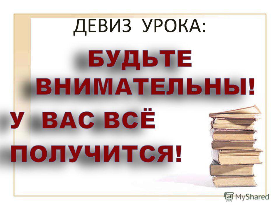 ДЕВИЗ УРОКА: