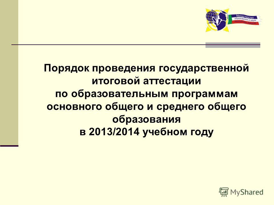 Порядок проведения государственной итоговой аттестации по образовательным программам основного общего и среднего общего образования в 2013/2014 учебном году