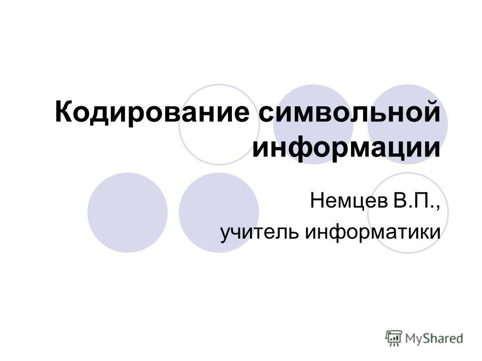 Кодирование символьной информации Немцев В.П., учитель информатики