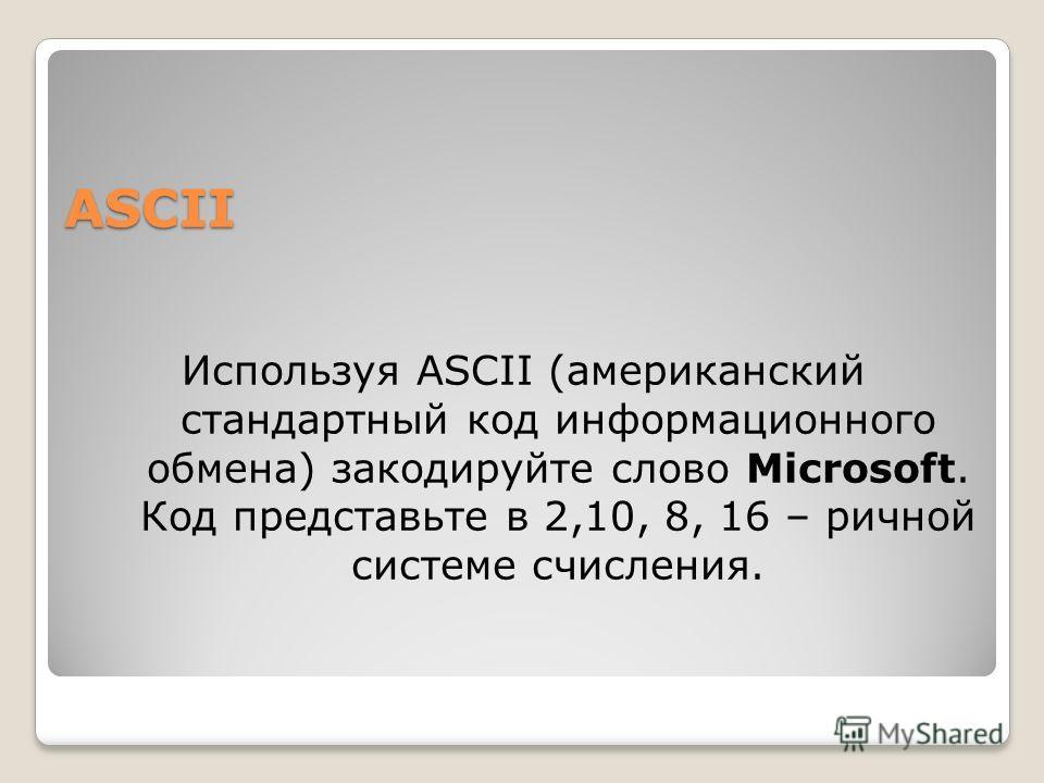 ASCII Используя ASCII (американский стандартный код информационного обмена) закодируйте слово Microsoft. Код представьте в 2,10, 8, 16 – ричной системе счисления.