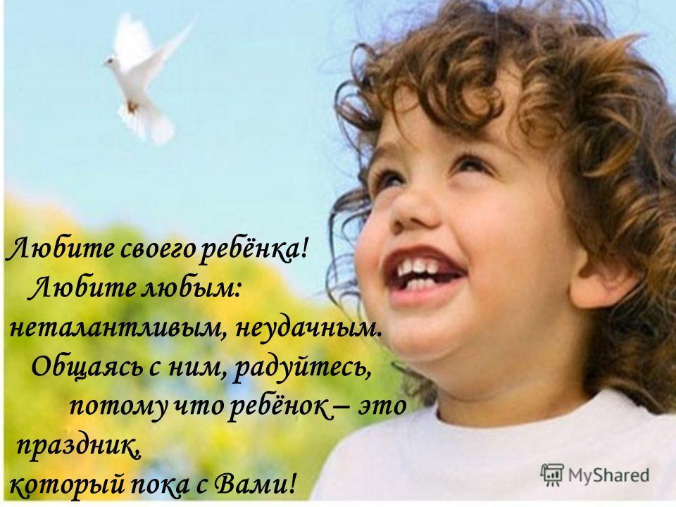 ДОРОГИЕ МАМЫ И ПАПЫ! Любите своего ребёнка! Любите любым: неталантливым, неудачным. Общаясь с ним, радуйтесь, потому что ребёнок – это праздник, котор