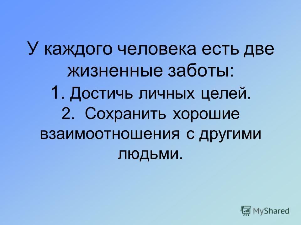 У каждого человека есть две жизненные заботы: 1. Достичь личных целей. 2. Сохранить хорошие взаимоотношения с другими людьми.