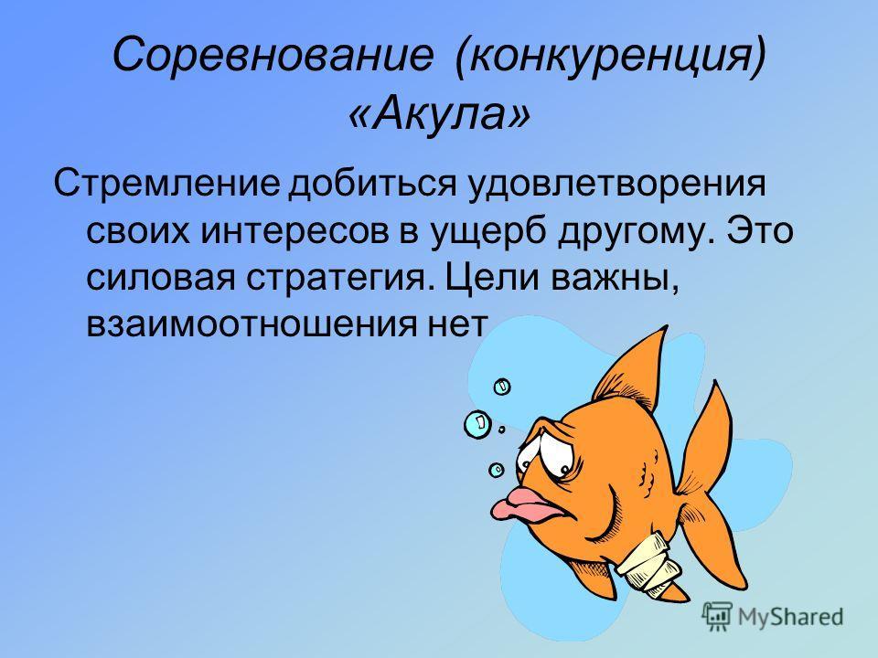 Соревнование (конкуренция) «Акула» Стремление добиться удовлетворения своих интересов в ущерб другому. Это силовая стратегия. Цели важны, взаимоотношения нет.