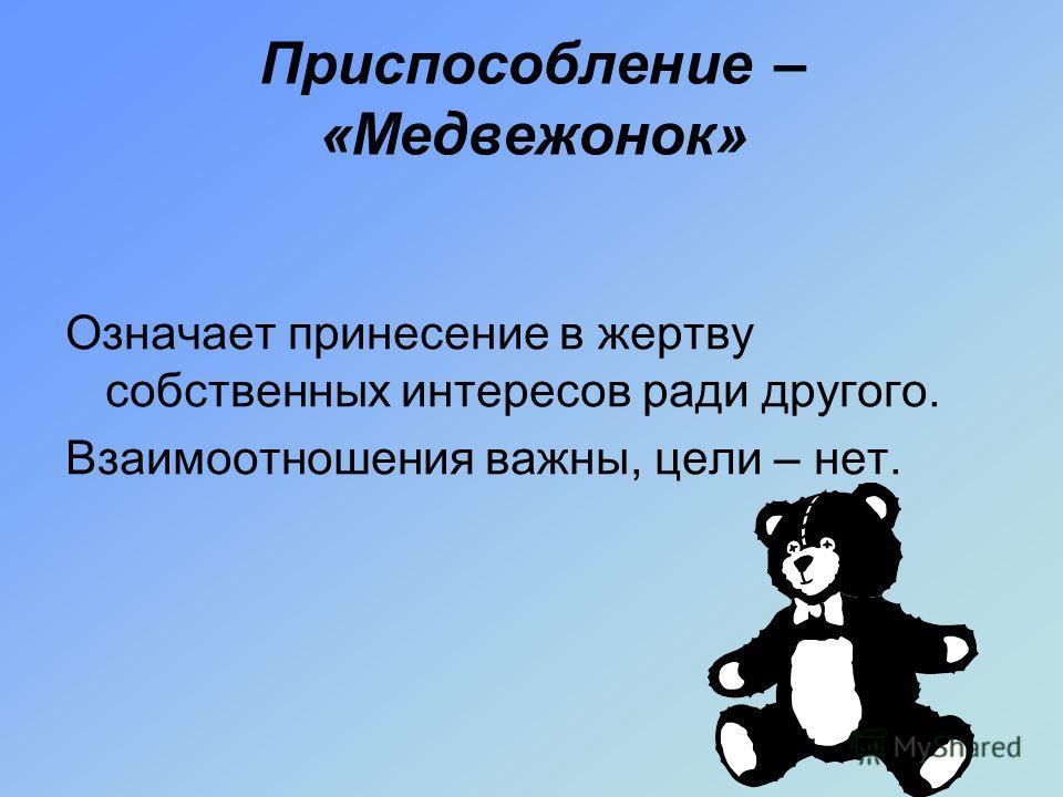Приспособление – «Медвежонок» Означает принесение в жертву собственных интересов ради другого. Взаимоотношения важны, цели – нет.