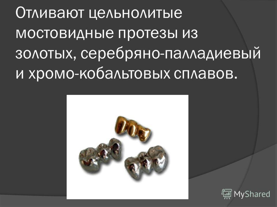Отливают цельнолитые мостовидные протезы из золотых, серебряно-палладиевый и хромо-кобальтовых сплавов.