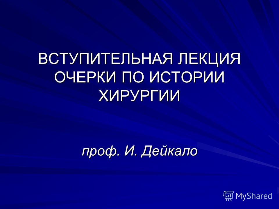 ВСТУПИТЕЛЬНАЯ ЛЕКЦИЯ ОЧЕРКИ ПО ИСТОРИИ ХИРУРГИИ проф. И. Дейкало