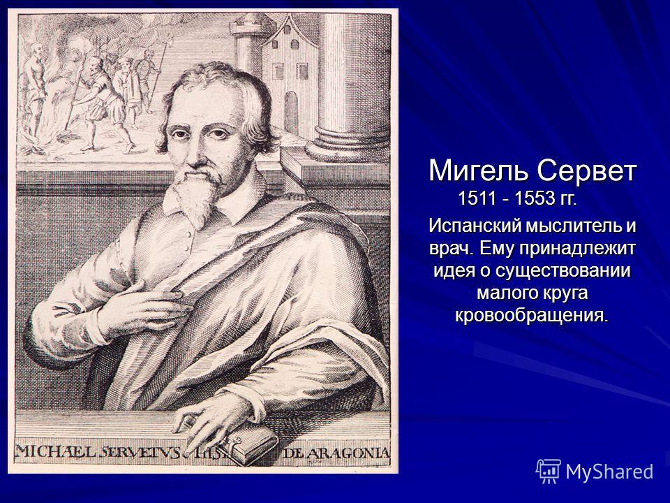 Мигель Сервет 1511 - 1553 гг. Мигель Сервет 1511 - 1553 гг. Испанский мыслитель и врач. Ему принадлежит идея о существовании малого круга кровообращения.