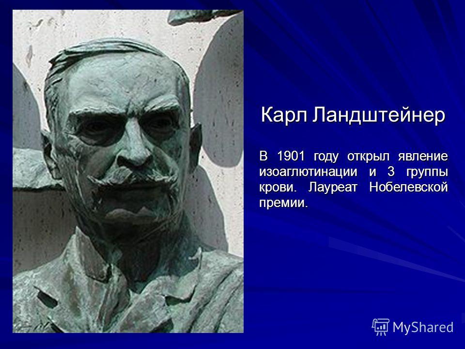 Карл Ландштейнер В 1901 году открыл явление изоаглютинации и 3 группы крови. Лауреат Нобелевской премии.