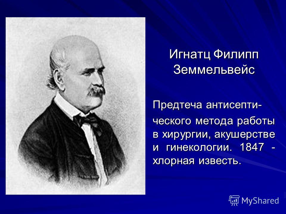 Игнатц Филипп Земмельвейс Предтеча антисепти- ческого метода работы в хирургии, акушерстве и гинекологии. 1847 - хлорная известь.