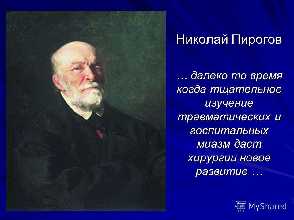 Николай Пирогов … далеко то время когда тщательное изучение травматических и госпитальных миазм даст хирургии новое развитие …