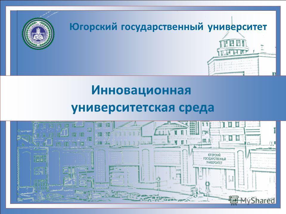 Инновационная университетская среда Югорский государственный университет