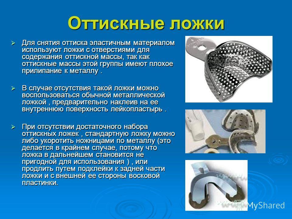 Оттискные ложки Для снятия оттиска эластичным материалом используют ложки с отверстиями для содержания оттискной массы, так как оттискные массы этой группы имеют плохое прилипание к металлу. Для снятия оттиска эластичным материалом используют ложки с