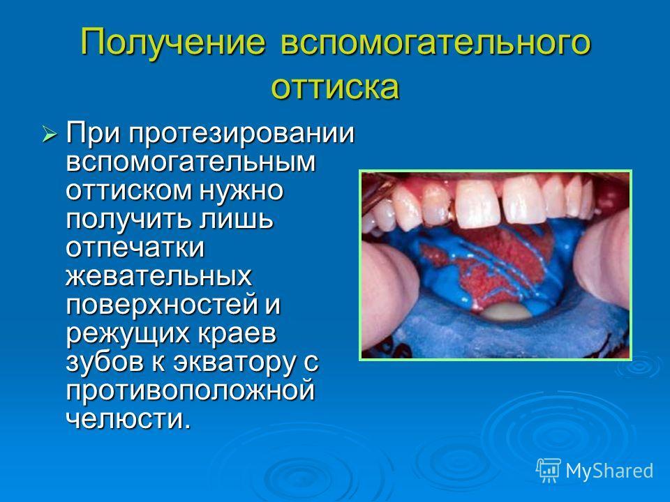 Получение вспомогательного оттиска При протезировании вспомогательным оттиском нужно получить лишь отпечатки жевательных поверхностей и режущих краев зубов к экватору с противоположной челюсти. При протезировании вспомогательным оттиском нужно получи