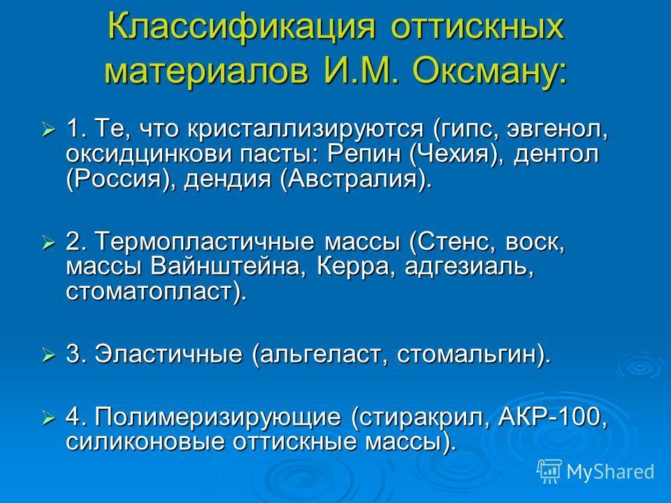 Классификация оттискных материалов И.М. Оксману: 1. Те, что кристаллизируются (гипс, эвгенол, оксидцинкови пасты: Репин (Чехия), дентол (Россия), дендия (Австралия). 1. Те, что кристаллизируются (гипс, эвгенол, оксидцинкови пасты: Репин (Чехия), дент