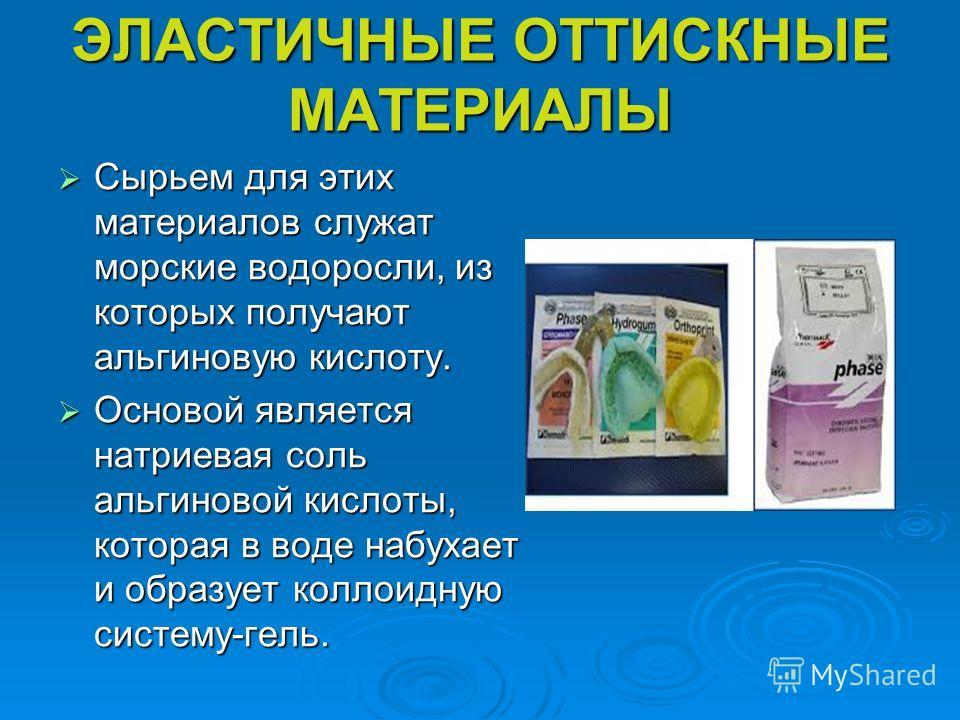 ЭЛАСТИЧНЫЕ ОТТИСКНЫЕ МАТЕРИАЛЫ Сырьем для этих материалов служат морские водоросли, из которых получают альгиновую кислоту. Сырьем для этих материалов служат морские водоросли, из которых получают альгиновую кислоту. Основой является натриевая соль а