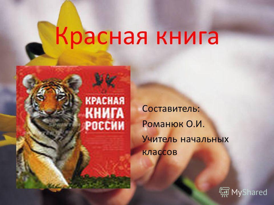 Красная книга Составитель: Романюк О.И. Учитель начальных классов