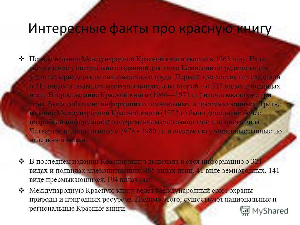 Интересные факты про красную книгу Первое издание Международной Красной книги вышло в 1963 году. На ее составление у специально созданной для этого Комиссии по редким видам ушло четырнадцать лет напряженного труда. Первый том состоял из сведений о 21