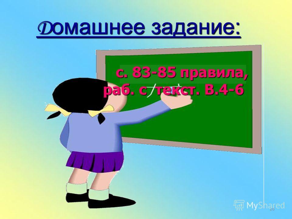 Д омашнее задание: с. 83-85 правила, раб. с текст. В.4-6 с. 83-85 правила, раб. с текст. В.4-6 26