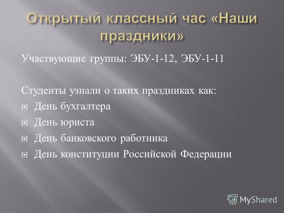 Участвующие группы : ЭБУ -1-12, ЭБУ -1-11 Студенты узнали о таких праздниках как : День бухгалтера День юриста День банковского работника День конституции Российской Федерации