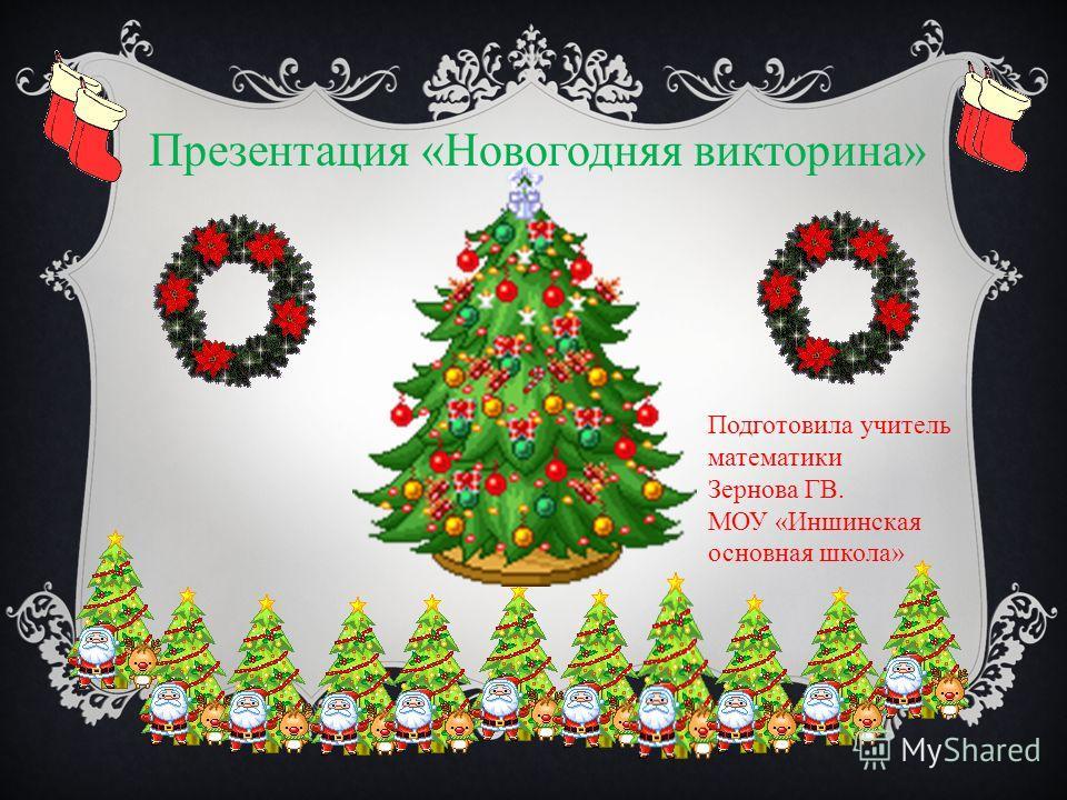 Презентация «Новогодняя викторина» Подготовила учитель математики Зернова ГВ. МОУ «Иншинская основная школа»